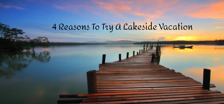 4 Reasons To Try A Lakeside Vacation