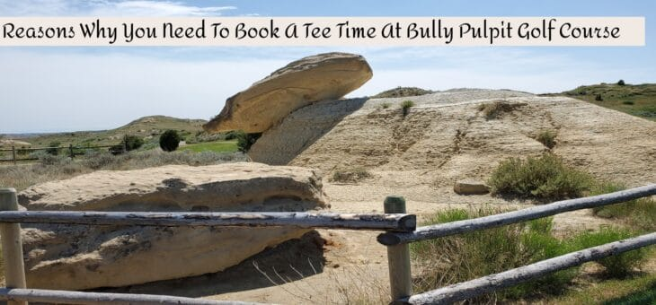 7 Reasons Why You Need To Book A Tee Time At Bully Pulpit Golf Course In Medora